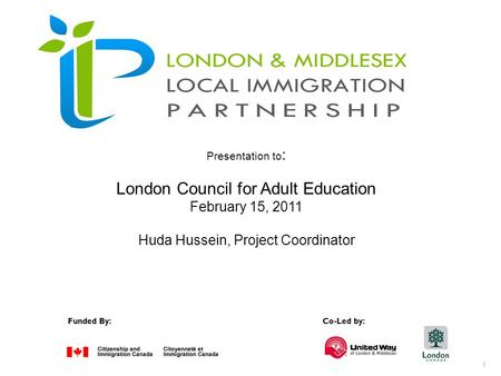 1 Funded By:Co-Led by: Presentation to : London Council for Adult Education February 15, 2011 Huda Hussein, Project Coordinator.