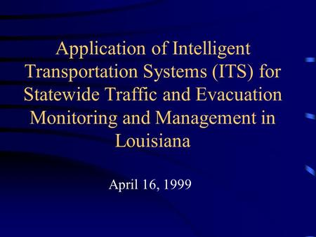 Application of Intelligent Transportation Systems (ITS) for Statewide Traffic and Evacuation Monitoring and Management in Louisiana April 16, 1999.