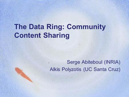 The Data Ring: Community Content Sharing Serge Abiteboul (INRIA) Alkis Polyzotis (UC Santa Cruz)