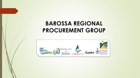 BAROSSA REGIONAL PROCUREMENT GROUP. Why a Regional Approach to Procurement? Savings – Buying Power Process Improvements Relationships Market Knowledge.