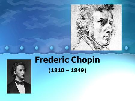 "Frederic Chopin (1810 – 1849). Chopin (Pronounced ""show-pan"") Born in town near Warsaw, Poland Father was French, mother – Polish 6 years old – started."
