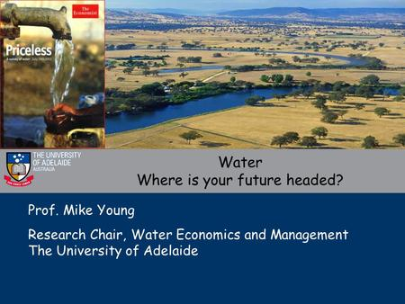 Prof. Mike Young Research Chair, Water Economics and Management The University of Adelaide Water Where is your future headed?