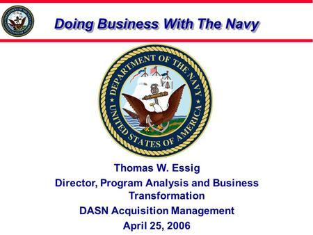 Doing Business With The Navy Thomas W. Essig Director, Program Analysis and Business Transformation DASN Acquisition Management April 25, 2006.