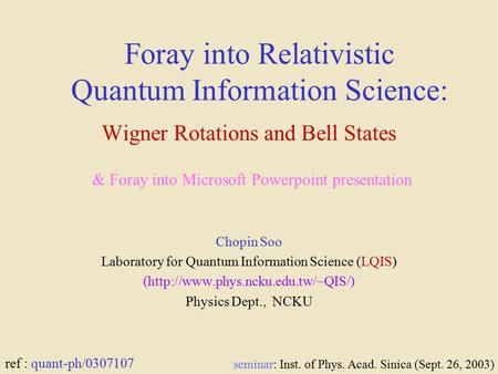 Foray into Relativistic Quantum Information Science: Wigner Rotations and Bell States Chopin Soo Laboratory for Quantum Information Science (LQIS) (http://www.phys.ncku.edu.tw/~QIS/)