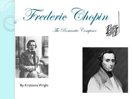 Frederic Chopin The Romantic Composer By: Kristianna Wright.