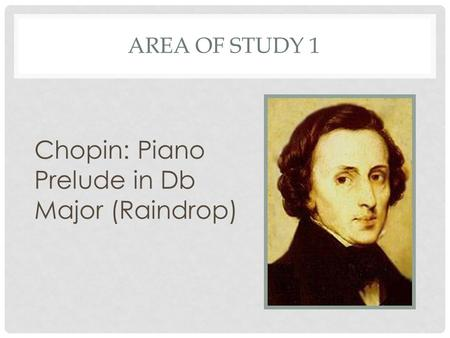 AREA OF STUDY 1 Chopin: Piano Prelude in Db Major (Raindrop)