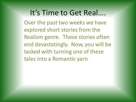 It's Time to Get Real…. Over the past two weeks we have explored short stories from the Realism genre. These stories often end devastatingly. Now, you.