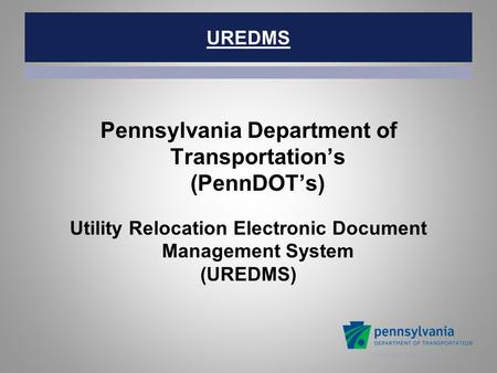 Www.dot.state.pa.us UREDMS Pennsylvania Department of Transportation's (PennDOT's) Utility Relocation Electronic Document Management System (UREDMS)