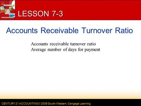 CENTURY 21 ACCOUNTING © 2009 South-Western, Cengage Learning LESSON 7-3 Accounts Receivable Turnover Ratio Accounts receivable turnover ratio Average number.