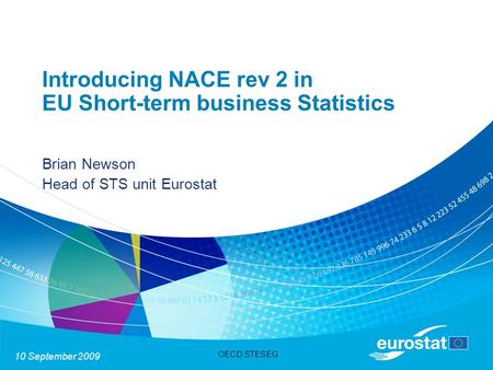 10 September 2009 OECD STESEG Introducing NACE rev 2 in EU Short-term business Statistics Brian Newson Head of STS unit Eurostat.