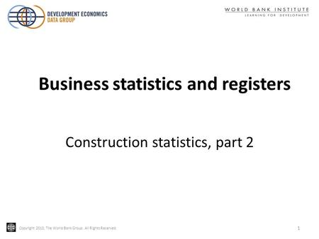 Copyright 2010, The World Bank Group. All Rights Reserved. 1 Construction statistics, part 2 Business statistics and registers.
