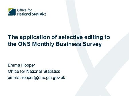 The application of selective editing to the ONS Monthly Business Survey Emma Hooper Office for National Statistics