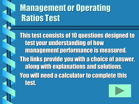 Management or Operating Ratios Test This test consists of 10 questions designed to test your understanding of how management performance is measured. The.