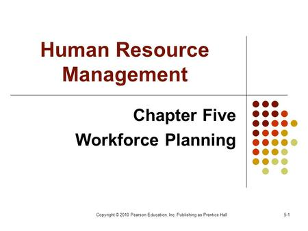 Copyright © 2010 Pearson Education, Inc. Publishing as Prentice Hall5-1 Human Resource Management Chapter Five Workforce Planning.