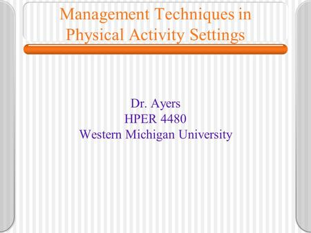 Management Techniques in Physical Activity Settings Dr. Ayers HPER 4480 Western Michigan University.