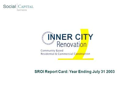 SROI Report Card: Year Ending July 31 2003. Inner City Renovation: Social Mission Overview  Hire majority of ICR employees from low – income, inner city.