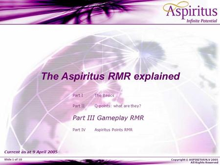 Copyright © ASPIRITUS N.V 2005 All Rights Reserved Slide 1 of 10 The Aspiritus RMR explained Part I The Basics Part II Q-points: what are they? Part III.