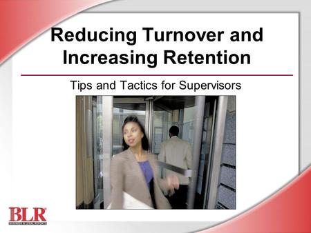 Reducing Turnover and Increasing Retention Tips and Tactics for Supervisors.