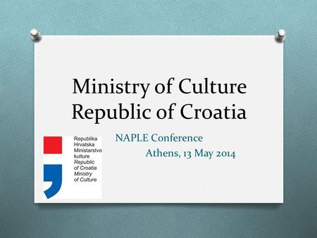 Ministry of Culture Republic of Croatia NAPLE Conference Athens, 13 May 2014.