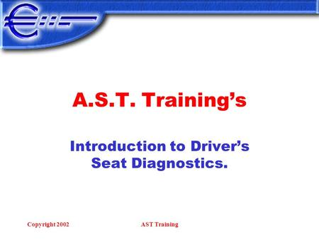 Copyright 2002AST Training A.S.T. Training's Introduction to Driver's Seat Diagnostics.