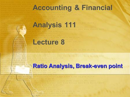Accounting & Financial Analysis 111 Lecture 8 Ratio Analysis, Break-even point.
