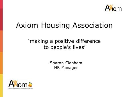 2 Axiom Housing Association 'making a positive difference to people's lives' Sharon Clapham HR Manager.