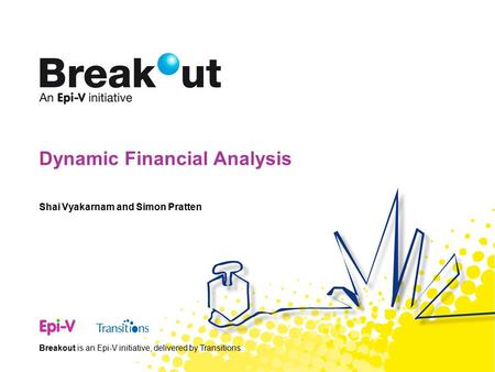 Breakout is an Epi-V initiative, delivered by Transitions. Dynamic Financial Analysis Shai Vyakarnam and Simon Pratten.