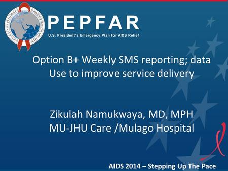 Option B+ Weekly SMS reporting; data Use to improve service delivery Zikulah Namukwaya, MD, MPH MU-JHU Care /Mulago Hospital AIDS 2014 – Stepping Up The.