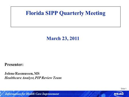 Slide 1 Florida SIPP Quarterly Meeting Presenter: Jolene Rasmussen, MS Healthcare Analyst, PIP Review Team March 23, 2011.