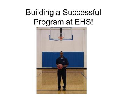 Building a Successful Program at EHS!. SUPPORT OF THE ADMINISTRATION! HIRING OF HEAD COACH HIRING OF STAFF MEMBERS FUNDING OF PROGRAM RESOURCES TO BUILD.