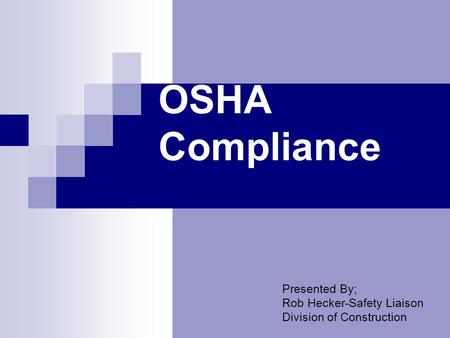OSHA Compliance Presented By; Rob Hecker-Safety Liaison Division of Construction.