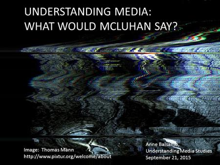 UNDERSTANDING MEDIA: WHAT WOULD MCLUHAN SAY? Image: Thomas Mann  Anne Balsamo, Understanding Media Studies September.