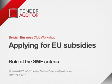 Belgian Business Club Workshop Applying for EU subsidies Role of the SME criteria Mr. Miklós MLYNARIK, Head of Division, Enterprise Development 16th of.