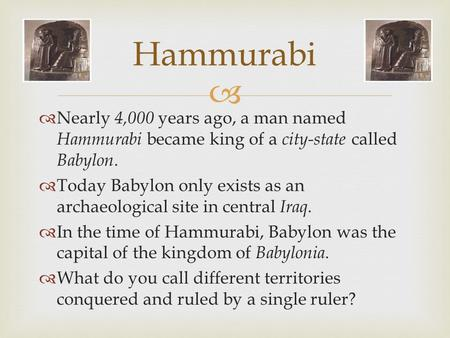   Nearly 4,000 years ago, a man named Hammurabi became king of a city-state called Babylon.  Today Babylon only exists as an archaeological site in.