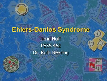 Ehlers-Danlos Syndrome Jenn Huff PESS 462 Dr. Ruth Nearing.