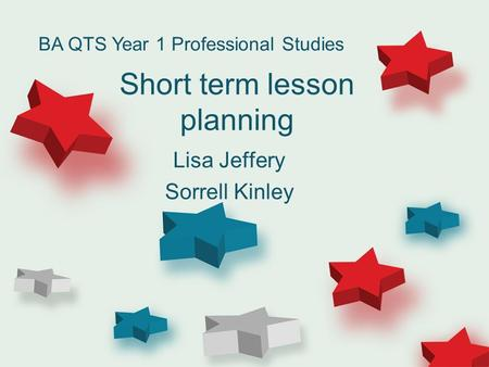 Short term lesson planning Lisa Jeffery Sorrell Kinley BA QTS Year 1 Professional Studies.