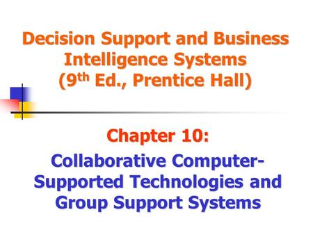 Decision Support and Business Intelligence Systems (9 th Ed., Prentice Hall) Chapter 10: Collaborative Computer- Supported Technologies and Group Support.