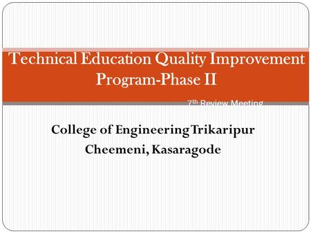 College of Engineering Trikaripur Cheemeni, Kasaragode Technical Education Quality Improvement Program-Phase II 7 th Review Meeting.
