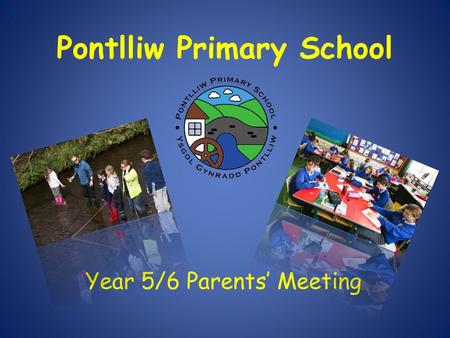 Pontlliw Primary School Year 5/6 Parents' Meeting.