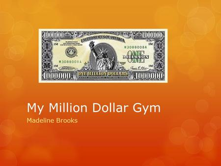 My Million Dollar Gym Madeline Brooks. Summary If I had a million dollars, I would make a gym where people could do gymnastics. It would consist of four.