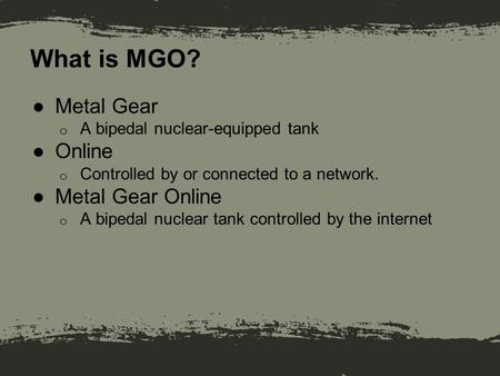 What is MGO? ●Metal Gear o A bipedal nuclear-equipped tank ●Online o Controlled by or connected to a network. ●Metal Gear Online o A bipedal nuclear tank.