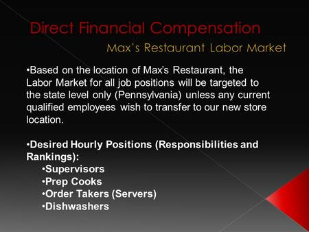 Based on the location of Max's Restaurant, the Labor Market for all job positions will be targeted to the state level only (Pennsylvania) unless any current.