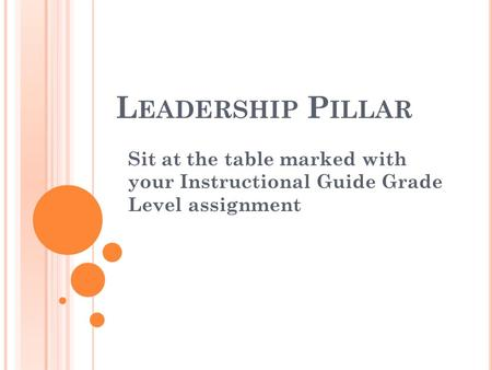 L EADERSHIP P ILLAR Sit at the table marked with your Instructional Guide Grade Level assignment.