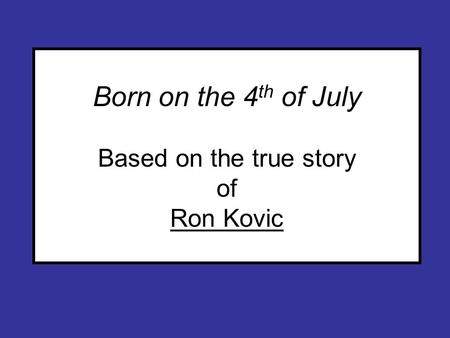 Born on the 4 th of July Based on the true story of Ron Kovic.
