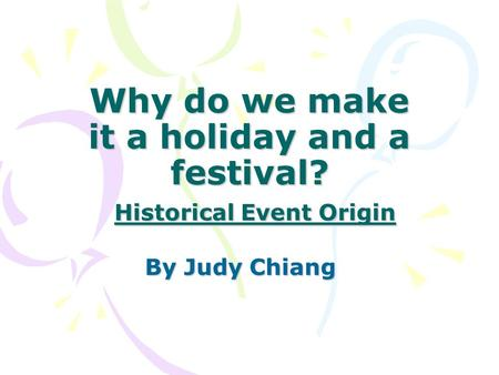 Why do we make it a holiday and a festival? Historical Event Origin By Judy Chiang.