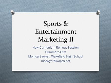 Sports & Entertainment Marketing II New Curriculum Roll-out Session Summer 2013 Monica Sawyer, Wakefield High School