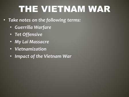 THE VIETNAM WAR Take notes on the following terms: Guerrilla Warfare Tet Offensive My Lai Massacre Vietnamization Impact of the Vietnam War.