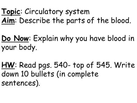 Topic: Circulatory system Aim: Describe the parts of the blood. Do Now: Explain why you have blood in your body. HW: Read pgs. 540- top of 545. Write down.