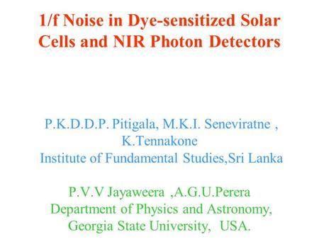 1/f Noise in Dye-sensitized Solar Cells and NIR Photon Detectors P.K.D.D.P. Pitigala, M.K.I. Seneviratne, K.Tennakone Institute of Fundamental Studies,Sri.
