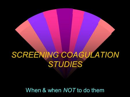 SCREENING COAGULATION STUDIES When & when NOT to do them.